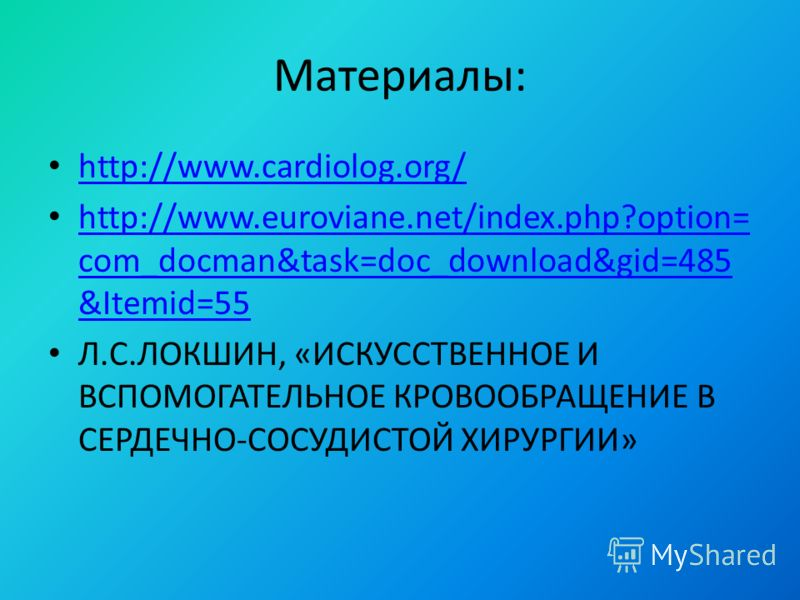 Материалы: http://www.cardiolog.org/ http://www.euroviane.net/index.php?option= com_docman&task=doc_download&gid=485 &Itemid=55 http://www.euroviane.net/index.php?option= com_docman&task=doc_download&gid=485 &Itemid=55 Л.С.ЛОКШИН, «ИСКУССТВЕННОЕ И ВС