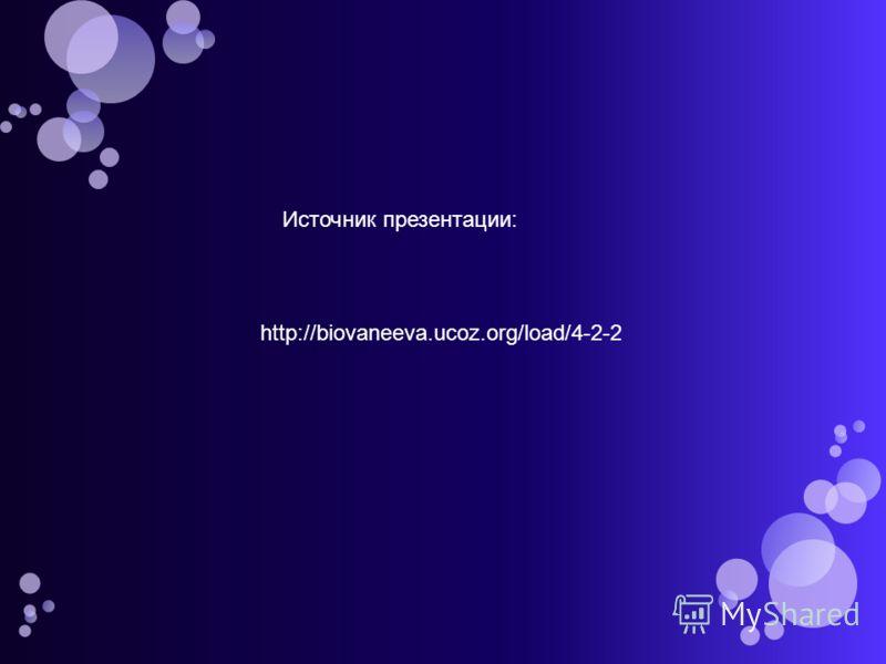 http://biovaneeva.ucoz.org/load/4-2-2 Источник презентации:
