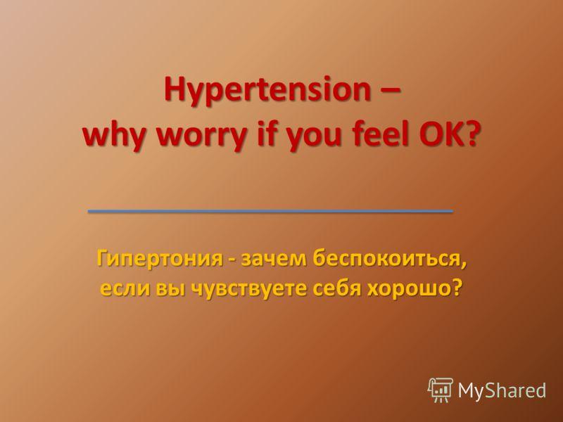 Hypertension – why worry if you feel OK? Гипертония - зачем беспокоиться, если вы чувствуете себя хорошо?