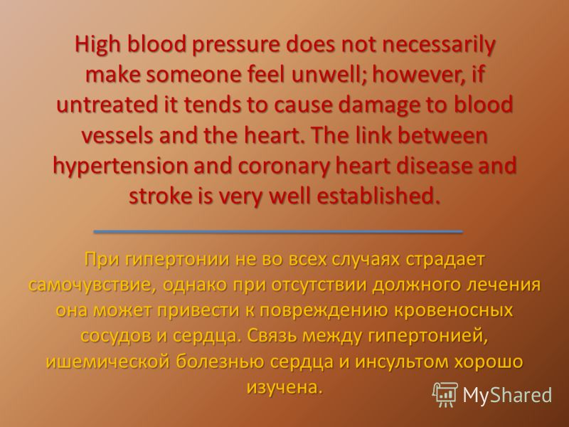 High blood pressure does not necessarily make someone feel unwell; however, if untreated it tends to cause damage to blood vessels and the heart. The link between hypertension and coronary heart disease and stroke is very well established. При гиперт