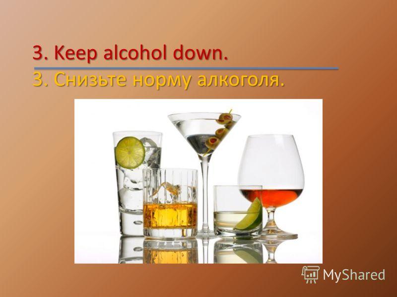 3. Keep alcohol down. 3. Снизьте норму алкоголя.