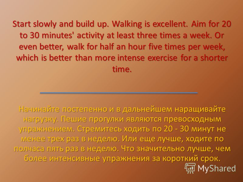 Start slowly and build up. Walking is excellent. Aim for 20 to 30 minutes' activity at least three times a week. Or even better, walk for half an hour five times per week, which is better than more intense exercise for a shorter time. Начинайте посте