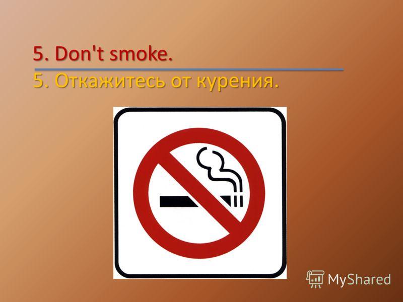5. Don't smoke. 5. Откажитесь от курения.