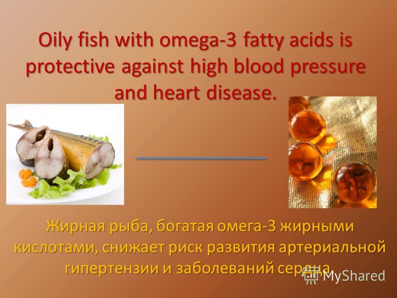 Oily fish with omega-3 fatty acids is protective against high blood pressure and heart disease. Жирная рыба, богатая омега-3 жирными кислотами, снижает риск развития артериальной гипертензии и заболеваний сердца.