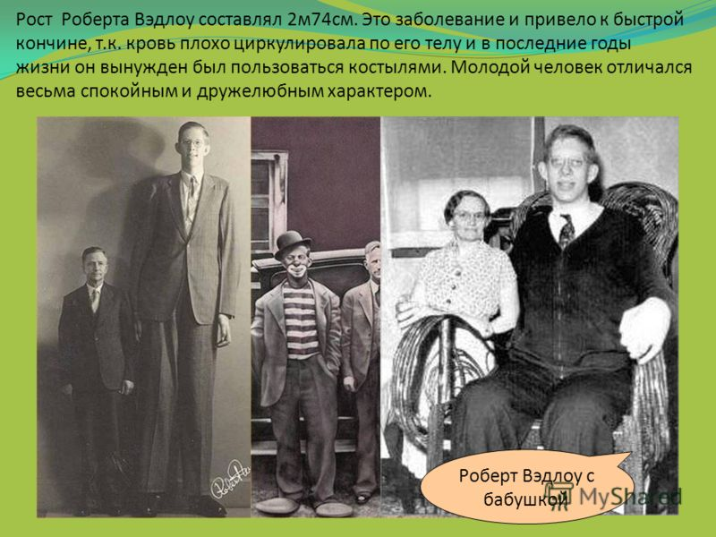 Рост Роберта Вэдлоу составлял 2м74см. Это заболевание и привело к быстрой кончине, т.к. кровь плохо циркулировала по его телу и в последние годы жизни он вынужден был пользоваться костылями. Молодой человек отличался весьма спокойным и дружелюбным ха