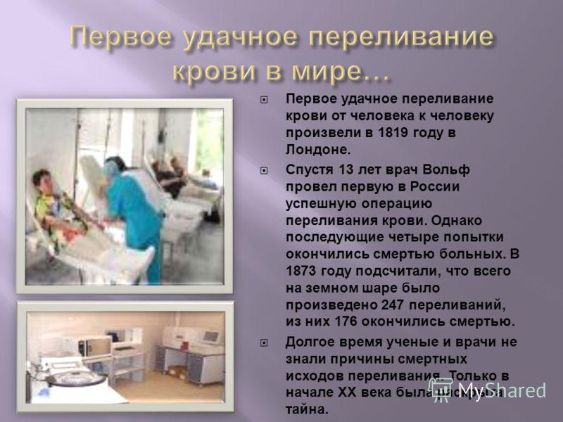 Первое удачное переливание крови от человека к человеку произвели в 1819 году в Лондоне. Спустя 13 лет врач Вольф провел первую в России успешную операцию переливания крови. Однако последующие четыре попытки окончились смертью больных. В 1873 году п