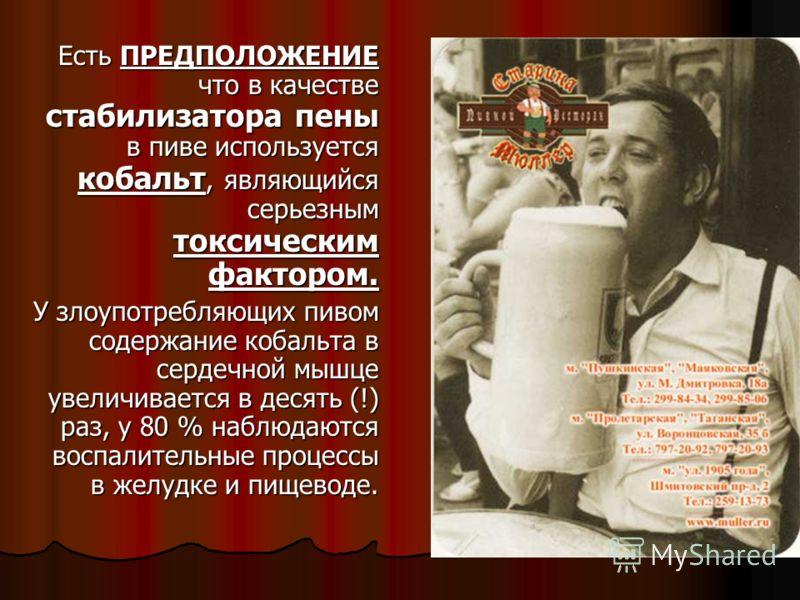 Есть ПРЕДПОЛОЖЕНИЕ что в качестве стабилизатора пены в пиве используется кобальт, являющийся серьезным токсическим фактором. Есть ПРЕДПОЛОЖЕНИЕ что в качестве стабилизатора пены в пиве используется кобальт, являющийся серьезным токсическим фактором.
