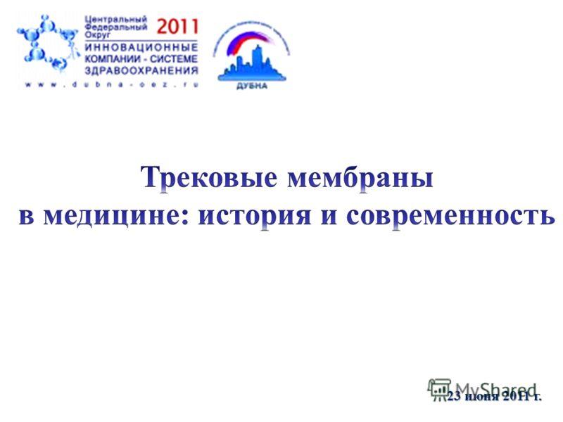 Трековые мембраны : история и современность 23 июня 2011 г.