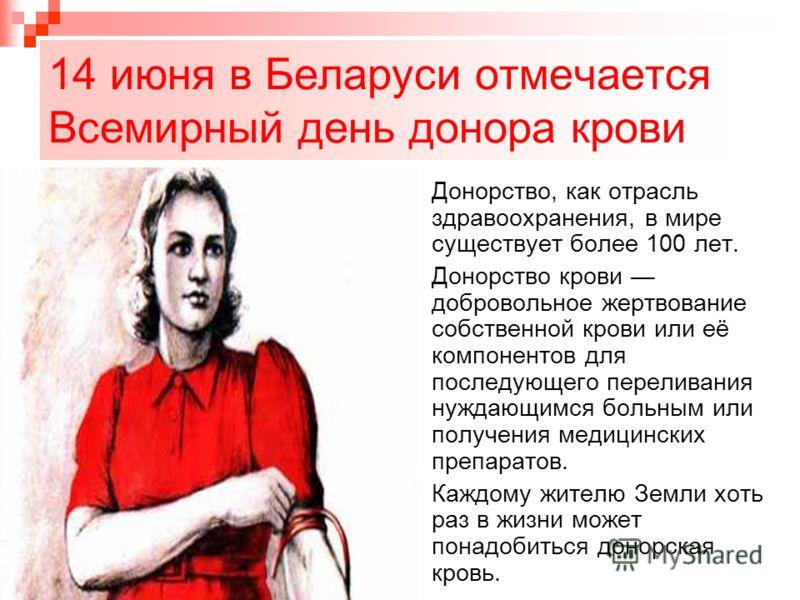 14 июня в Беларуси отмечается Всемирный день донора крови Донорство, как отрасль здравоохранения, в мире существует более 100 лет. Донорство крови добровольное жертвование собственной крови или её компонентов для последующего переливания нуждающимся