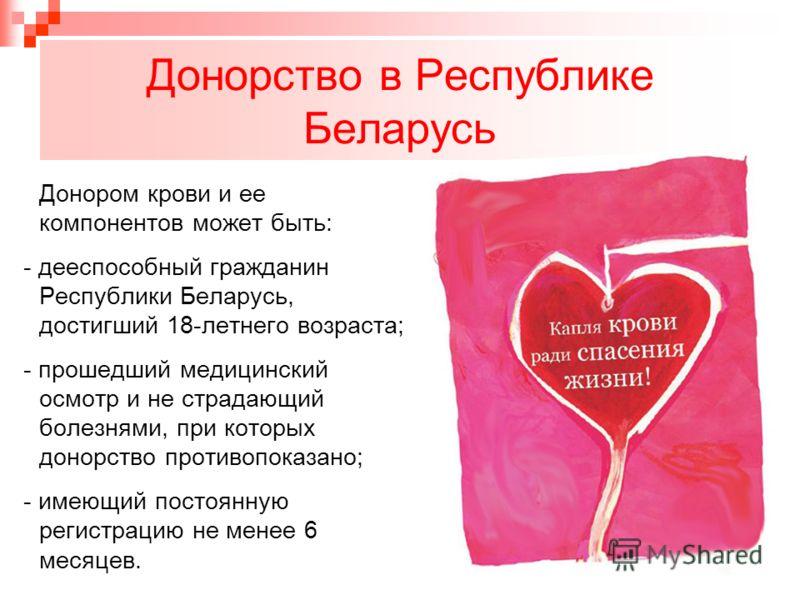 Донорство в Республике Беларусь Донором крови и ее компонентов может быть: - дееспособный гражданин Республики Беларусь, достигший 18-летнего возраста; - прошедший медицинский осмотр и не страдающий болезнями, при которых донорство противопоказано; -