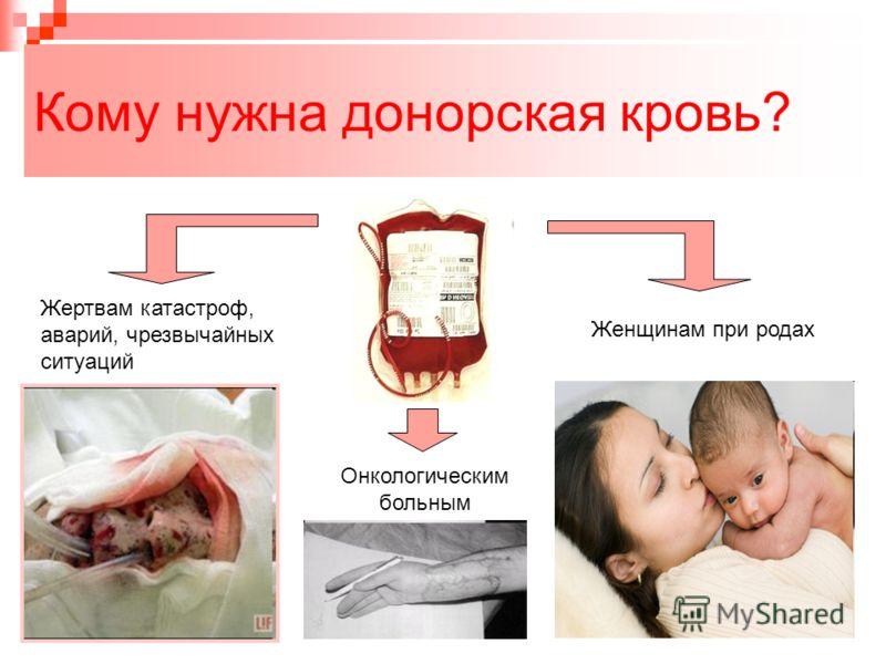 Кому нужна донорская кровь? Жертвам катастроф, аварий, чрезвычайных ситуаций Женщинам при родах Онкологическим больным