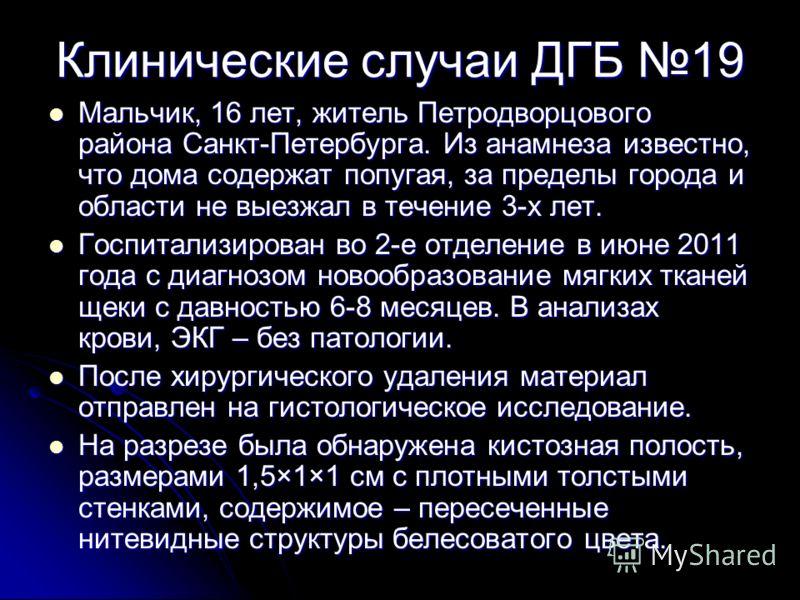 Клинические случаи ДГБ 19 Мальчик, 16 лет, житель Петродворцового района Санкт-Петербурга. Из анамнеза известно, что дома содержат попугая, за пределы города и области не выезжал в течение 3-х лет. Мальчик, 16 лет, житель Петродворцового района Санкт