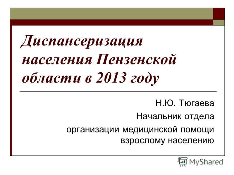 Диспансеризация населения Пензенской области в 2013 году Н.Ю. Тюгаева Начальник отдела организации медицинской помощи взрослому населению