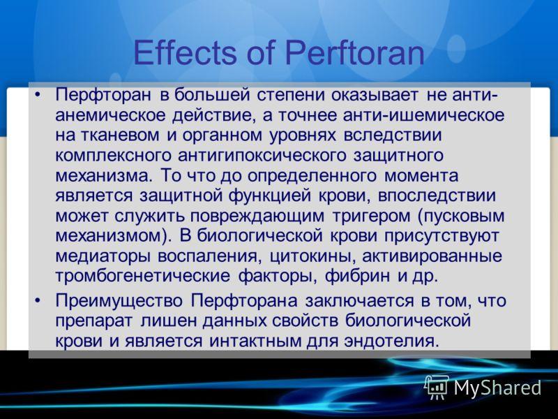Effects of Perftoran Перфторан в большей степени оказывает не анти- анемическое действие, а точнее анти-ишемическое на тканевом и органном уровнях вследствии комплексного антигипоксического защитного механизма. То что до определенного момента являетс