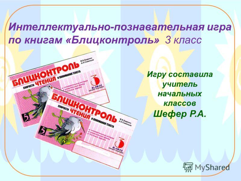 Интеллектуально-познавательная игра по книгам «Блицконтроль» 3 класс Игру составила учитель начальных классов Шефер Р.А.