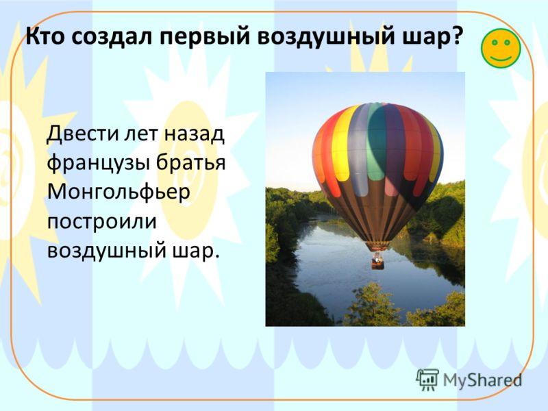 Кто создал первый воздушный шар? Двести лет назад французы братья Монгольфьер построили воздушный шар.