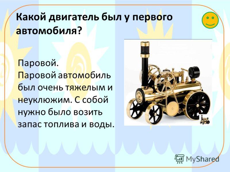 Какой двигатель был у первого автомобиля? Паровой. Паровой автомобиль был очень тяжелым и неуклюжим. С собой нужно было возить запас топлива и воды.