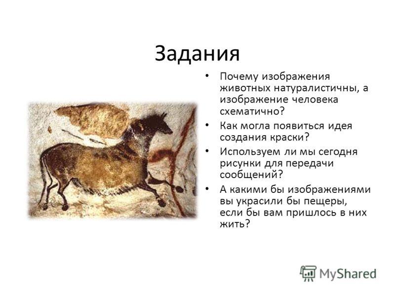 Задания Почему изображения животных натуралистичны, а изображение человека схематично? Как могла появиться идея создания краски? Используем ли мы сегодня рисунки для передачи сообщений? А какими бы изображениями вы украсили бы пещеры, если бы вам при