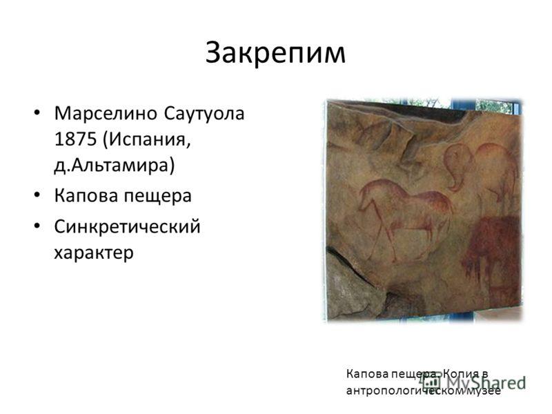 Закрепим Марселино Саутуола 1875 (Испания, д.Альтамира) Капова пещера Синкретический характер Капова пещера. Копия в антропологическом музее