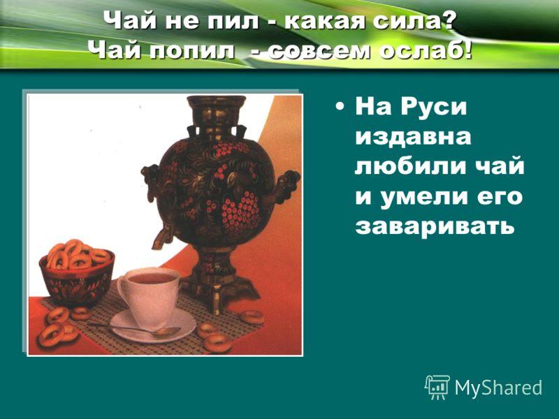 Чай не пил - какая сила? Чай попил - совсем ослаб! На Руси издавна любили чай и умели его заваривать