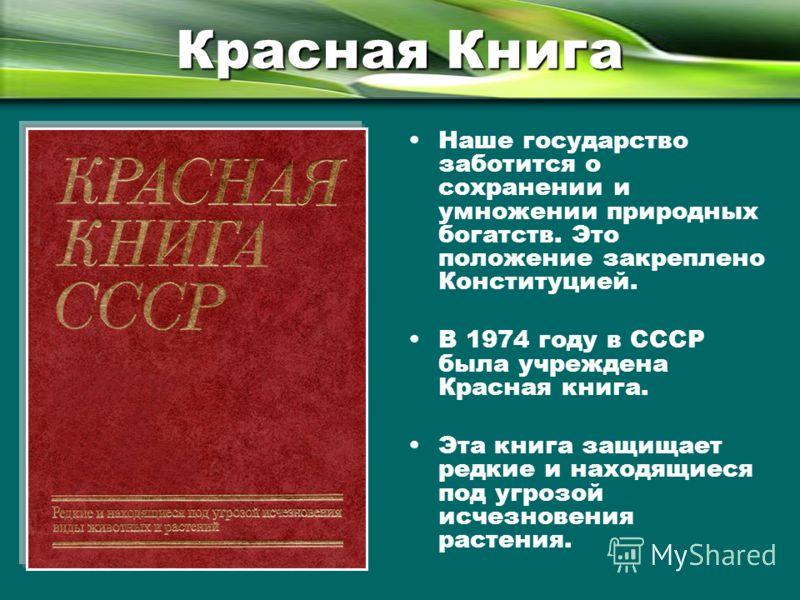 Красная Книга Наше государство заботится о сохранении и умножении природных богатств. Это положение закреплено Конституцией. В 1974 году в СССР была учреждена Красная книга. Эта книга защищает редкие и находящиеся под угрозой исчезновения растения.