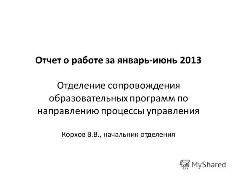 Отчет о работе за январь-июнь 2013 Отделение сопровождения образовательных программ по направлению процессы управления Корхов В.В., начальник отделения