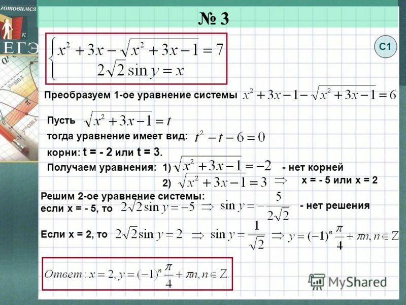3 Пусть тогда уравнение имеет вид: Преобразуем 1-ое уравнение системы корни: t = - 2 или t = 3. Решим 2-ое уравнение системы: если х = - 5, то - нет решения Если х = 2, то С1 Получаем уравнения: 1)- нет корней 2) х = - 5 или х = 2