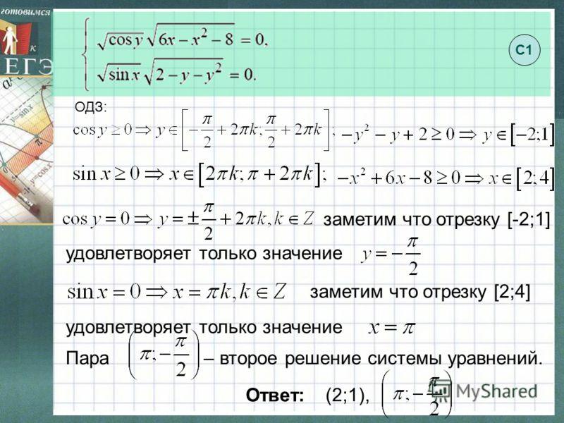 ОДЗ: заметим что отрезку [-2;1] удовлетворяет только значение заметим что отрезку [2;4] удовлетворяет только значение Пара – второе решение системы уравнений. Ответ: (2;1), С1