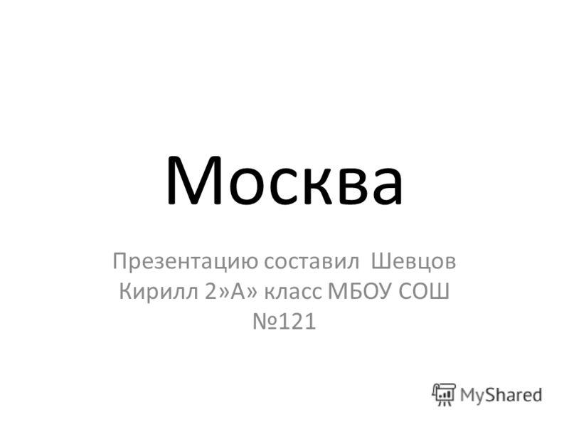 Москва Презентацию составил Шевцов Кирилл 2»А» класс МБОУ СОШ 121