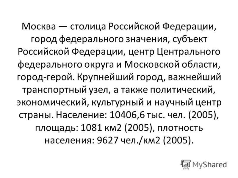 Mocква столица Российской Федерации, город федерального значения, субъект Российской Федерации, центр Центрального федерального округа и Московской области, город-герой. Крупнейший город, важнейший транспортный узел, а также политический, экономическ
