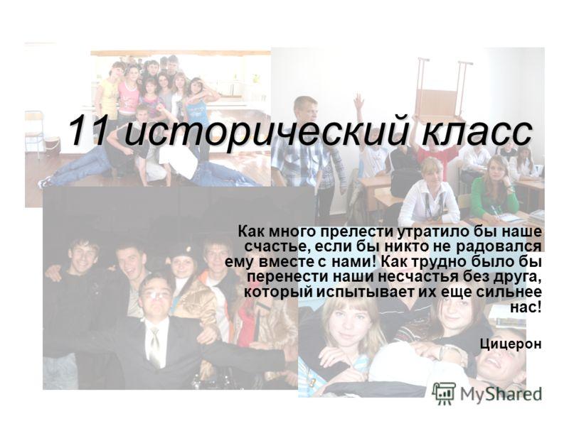 11 исторический класс Как много прелести утратило бы наше счастье, если бы никто не радовался ему вместе с нами! Как трудно было бы перенести наши несчастья без друга, который испытывает их еще сильнее нас! Цицерон