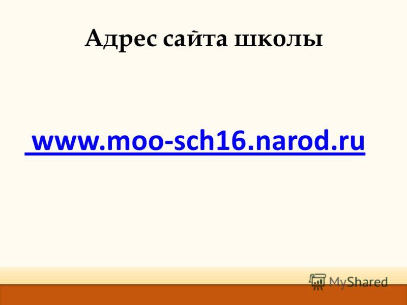 Адрес сайта школы www.moo-sch16. narod.ru