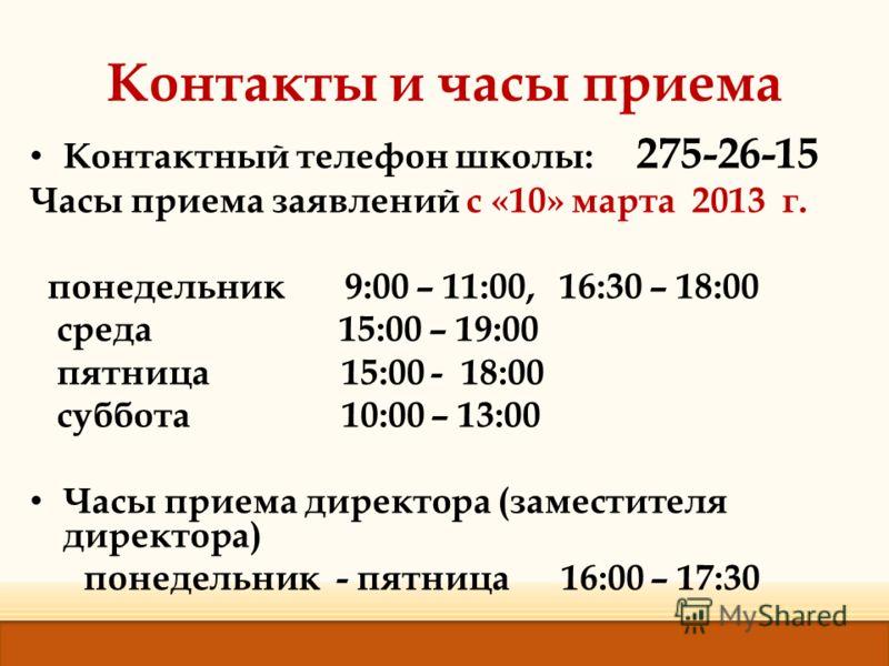 Контакты и часы приема Контактный телефон школы: 275-26-15 Часы приема заявлений с «10» марта 2013 г. понедельник 9:00 – 11:00, 16:30 – 18:00 среда 15:00 – 19:00 пятница 15:00 - 18:00 суббота 10:00 – 13:00 Часы приема директора (заместителя директора