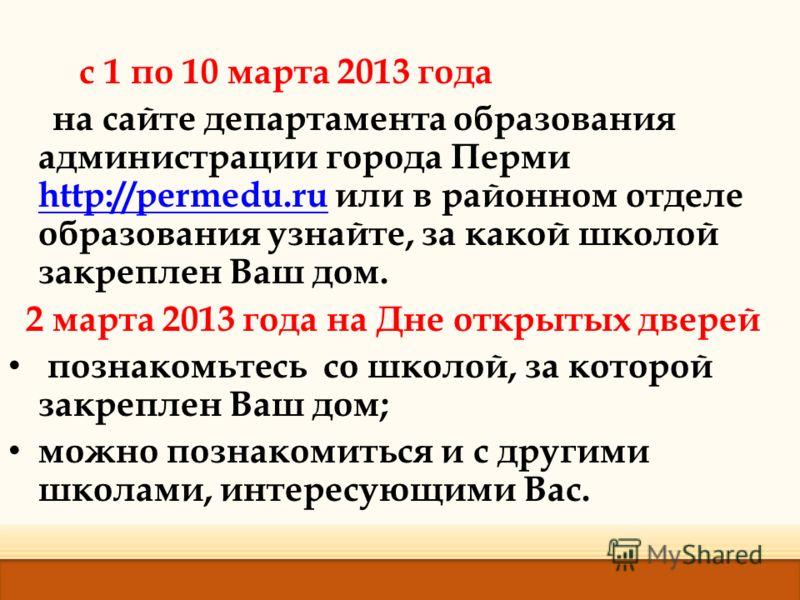 с 1 по 10 марта 2013 года на сайте департамента образования администрации города Перми http://permedu.ru или в районном отделе образования узнайте, за какой школой закреплен Ваш дом. http://permedu.ru 2 марта 2013 года на Дне открытых дверей познаком