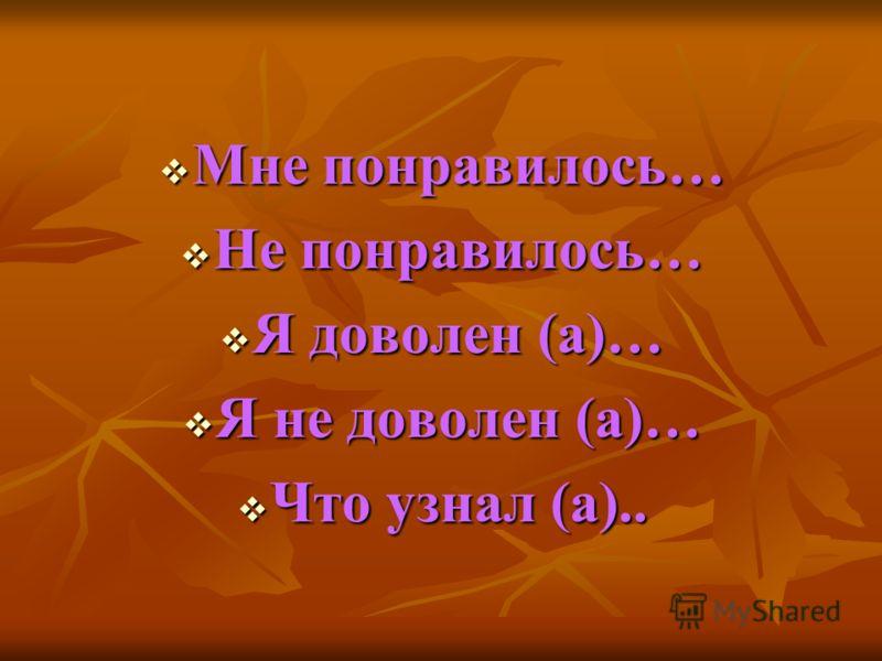 Мне понравилось… Мне понравилось… Не понравилось… Не понравилось… Я доволен (а)… Я доволен (а)… Я не доволен (а)… Я не доволен (а)… Что узнал (а).. Что узнал (а)..