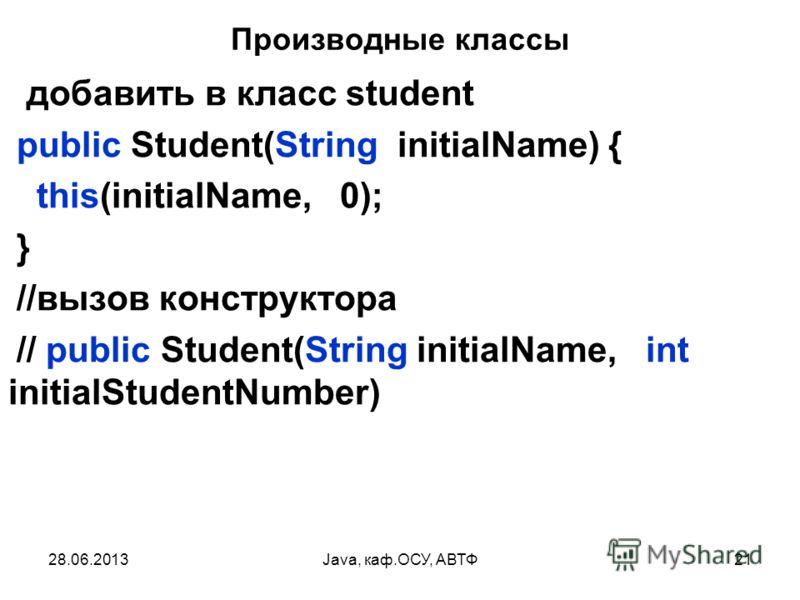 28.06.2013Java, каф.ОСУ, АВТФ21 Производные классы добавить в класс student public Student(String initialName) { this(initialName, 0); } //вызов конструктора // public Student(String initialName, int initialStudentNumber)