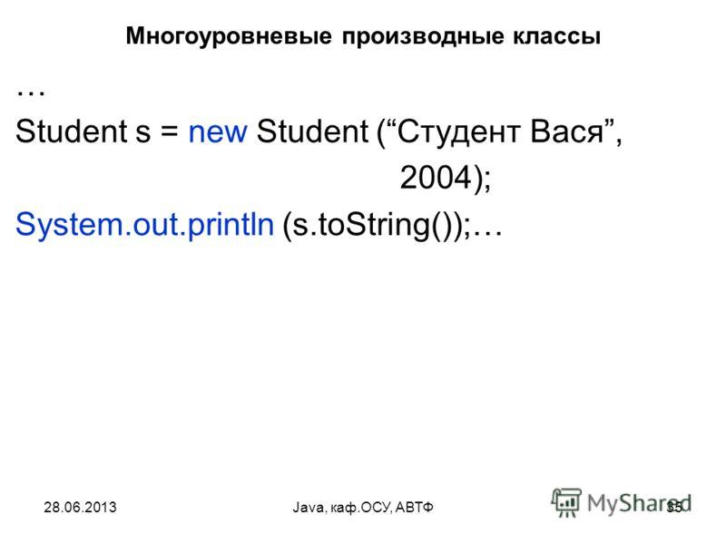 28.06.2013Java, каф.ОСУ, АВТФ35 Многоуровневые производные классы … Student s = new Student (Студент Вася, 2004); System.out.println (s.toString());…