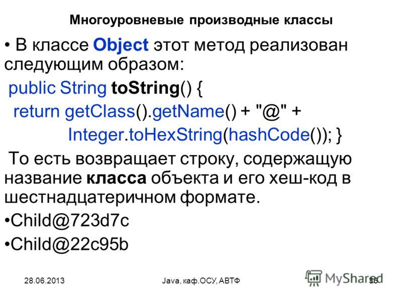 28.06.2013Java, каф.ОСУ, АВТФ36 Многоуровневые производные классы В классе Object этот метод реализован следующим образом: public String toString() { return getClass().getName() +