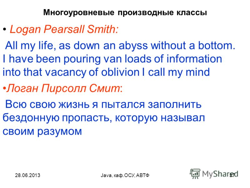 28.06.2013Java, каф.ОСУ, АВТФ37 Многоуровневые производные классы Logan Pearsall Smith: All my life, as down an abyss without a bottom. I have been pouring van loads of information into that vacancy of oblivion I call my mind Логан Пирсолл Смит: Всю