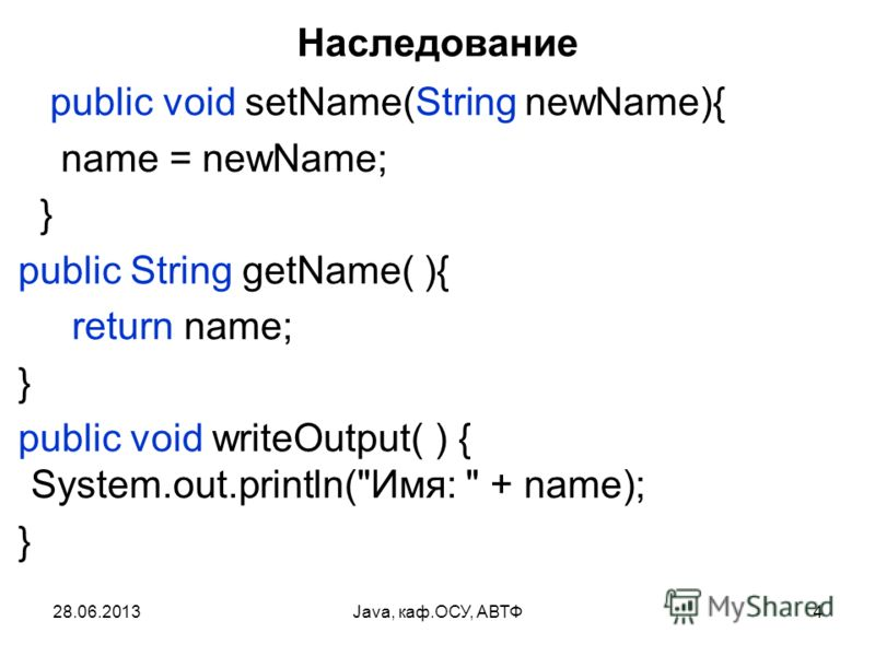 28.06.2013Java, каф.ОСУ, АВТФ4 Наследование public void setName(String newName){ name = newName; } public String getName( ){ return name; } public void writeOutput( ) { System.out.println(Имя:  + name); }