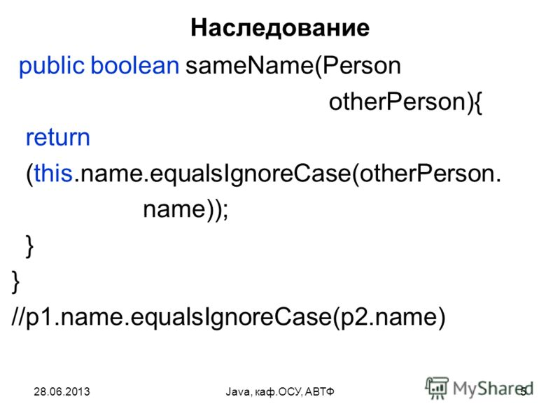 28.06.2013Java, каф.ОСУ, АВТФ5 Наследование public boolean sameName(Person otherPerson){ return (this.name.equalsIgnoreCase(otherPerson. name)); } } //p1.name.equalsIgnoreCase(p2.name)