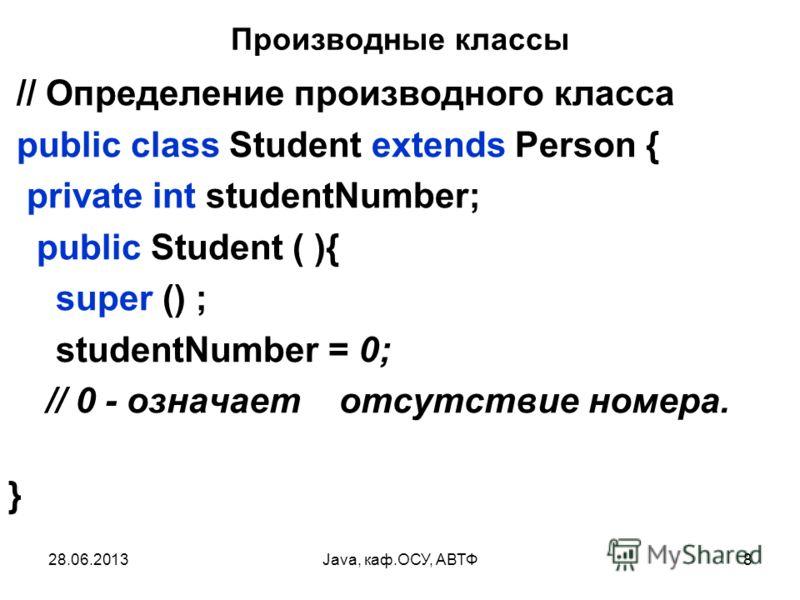 28.06.2013Java, каф.ОСУ, АВТФ8 Производные классы // Определение производного класса public class Student extends Person { private int studentNumber; public Student ( ){ super () ; studentNumber = 0; // 0 - означает отсутствие номера. }