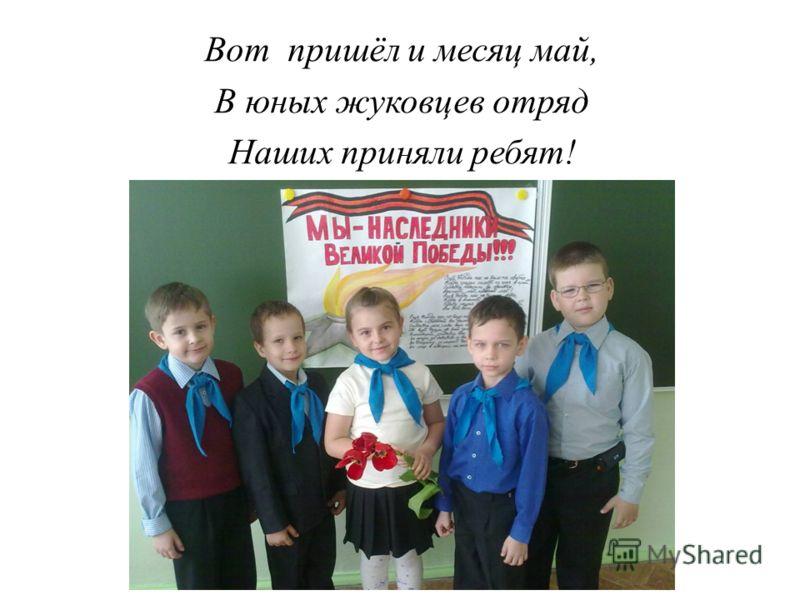 Вот пришёл и месяц май, В юных жуковцев отряд Наших приняли ребят!