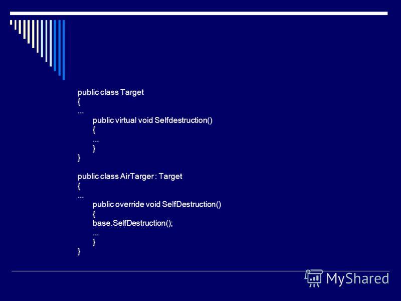 public class Target {... public virtual void Selfdestruction() {... } public class AirTarger : Target {... public override void SelfDestruction() { base.SelfDestruction();... }