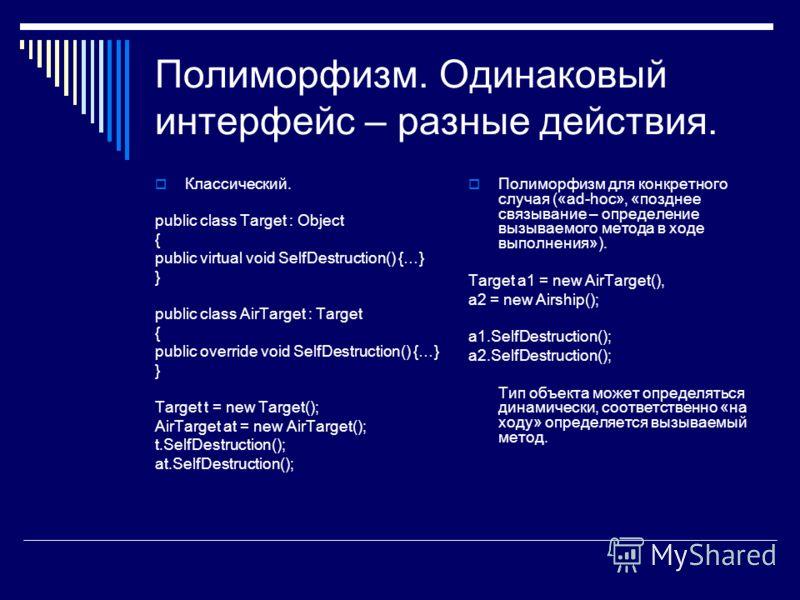 Полиморфизм. Одинаковый интерфейс – разные действия. Классический. public class Target : Object { public virtual void SelfDestruction() {…} } public class AirTarget : Target { public override void SelfDestruction() {…} } Target t = new Target(); AirT