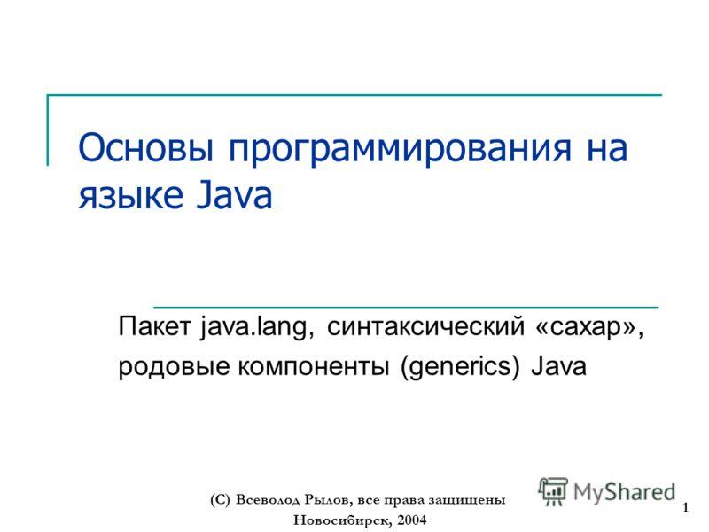 Новосибирск, 2004 (С) Всеволод Рылов, все права защищены 1 Основы программирования на языке Java Пакет java.lang, синтаксический «сахар», родовые компоненты (generics) Java
