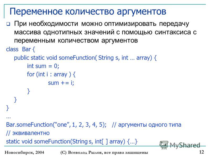 Переменное количество аргументов При необходимости можно оптимизировать передачу массива однотипных значений с помощью синтаксиса с переменным количеством аргументов class Bar { public static void someFunction( String s, int … array) { int sum = 0; f