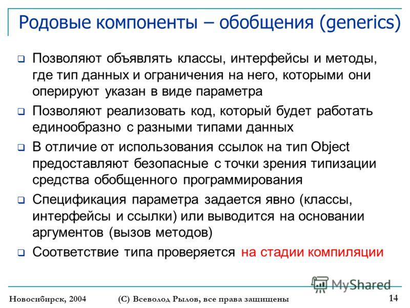 Новосибирск, 2004 (С) Всеволод Рылов, все права защищены 14 Родовые компоненты – обобщения (generics) Позволяют объявлять классы, интерфейсы и методы, где тип данных и ограничения на него, которыми они оперируют указан в виде параметра Позволяют реал