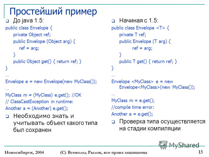 Простейший пример До java 1.5: public class Envelope { private Object ref; public Envelope (Object arg) { ref = arg; } public Object get() { return ref; } } … Envelope e = new Envelope(new MyClass()); … MyClass m = (MyClass) e.get(); //OK // ClassCas