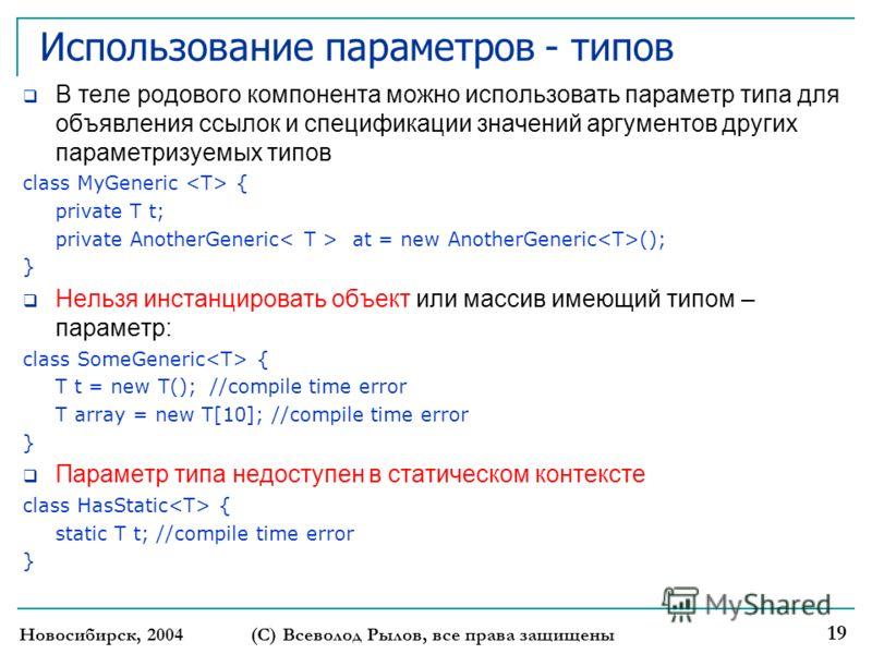 Использование параметров - типов В теле родового компонента можно использовать параметр типа для объявления ссылок и спецификации значений аргументов других параметризуемых типов class MyGeneric { private T t; private AnotherGeneric at = new AnotherG
